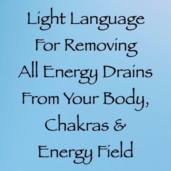light language for removing all energy drains from your body, chakras & energy field - channeled by daniel scranton channeler of arcturians