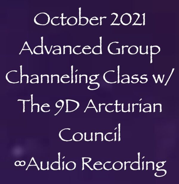 october 2021 advanced group channeling class with the 9th dimensional arcturian council - audio recording - with daniel scranton channeler of aliens
