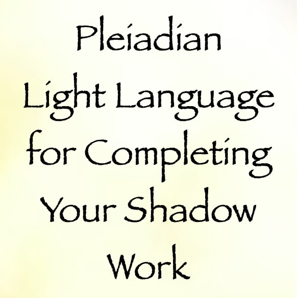 pleiadian light language for completing all of your shadow work - channeled by daniel scranton channeler of aliens