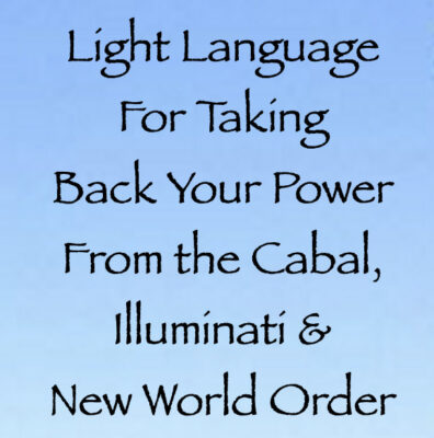 Light Language For Taking Back Your Power From the Cabal, Illuminati & New World Order channeled by daniel scranton