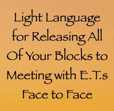 light language for releasing all of your blocks to meeting e.t.s face to face - channeled by daniel scranton channeler of archangel michael