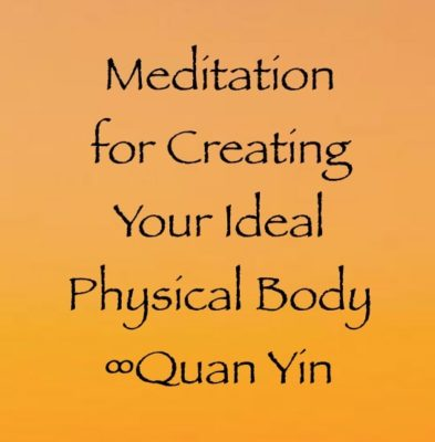 Meditation for Creating Your Ideal Physical Body ∞Quan Yin, channeled by Daniel Scranton channeler of arcturians and ascended masters