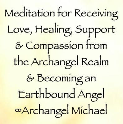 meditation for receiving love, healing, support, and compassion from the Archangel Realm & Becoming an Earthbound Angel - archangel michael, channeled by daniel scranton