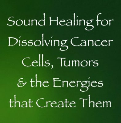 sound healing for dissolving cancer cells & tumors and the energies that create them - channeled by daniel scranton channeler of the arcturian council