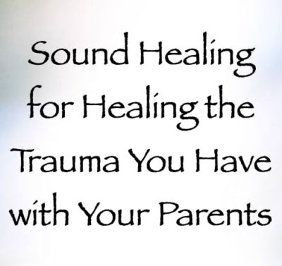 sound healing for healing the trauma you have with your parents - channeled by daniel scranton channeler of the arcturian council