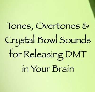 tones overtones & crystal bowl sounds for releasing DMT in your brain - channeled by daniel scranton, channeler of arcturian council