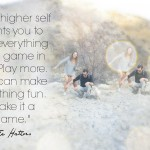your higherself wants you to see everything as a game