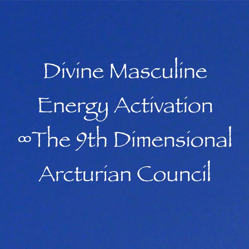 The 9th Dimensional Arcturian Council: Divine Masculine Energy Activation ∞The 9th Dimensional