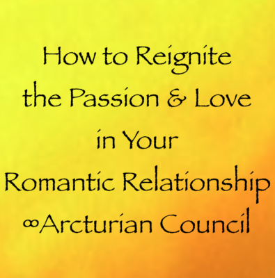 How to Reignite the Passion & Love in Your Romantic Relationship ∞Arcturian Council channeled by daniel scranton