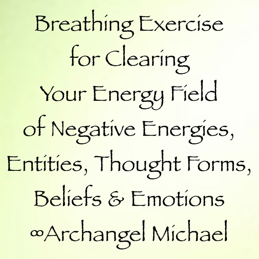 Breathing Exercise for Clearing Your Energy Field of Negative Energies,  Entities, Thought Forms, Beliefs & Emotions ∞Archangel Michael
