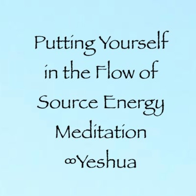 Putting Yourself in the Flow of Source Energy Meditation ∞Yeshua
