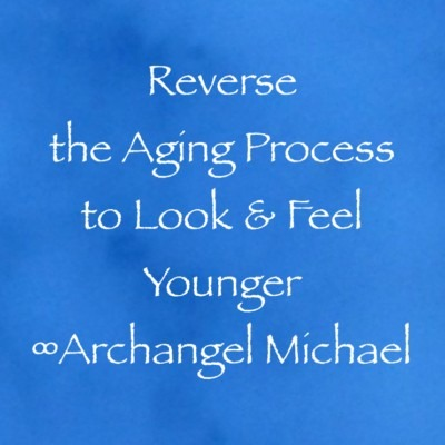 Reverse the Aging Process to Look & Feel Younger ∞Archangel Michael