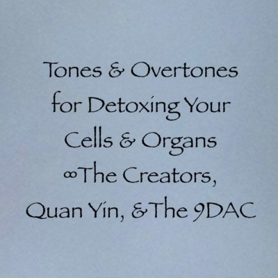 Tones & Overtones for Detoxing Your Cells & Organs ∞Various Guides