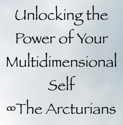 Unlocking the Power of Your Multidimensional Self ∞The Arcturian Council