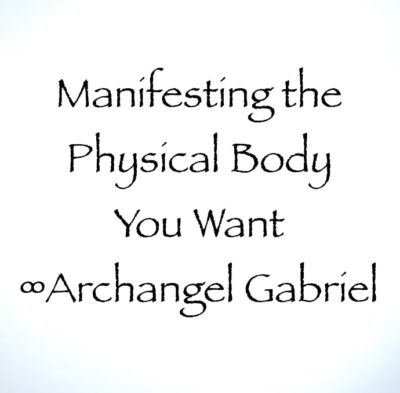 manifest the physical body you want ∞archangel gabriel channeled by daniel scranton