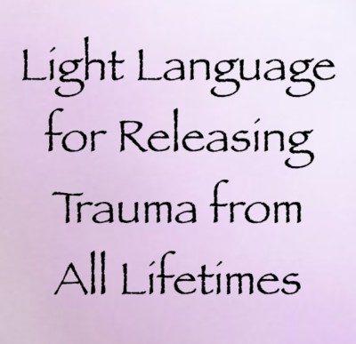 Light Language for Releasing Trauma from All Lifetimes - channeled by Daniel Scranton, channeler