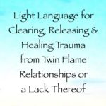 Light Language for Clearing, Releasing & Healing Trauma from Twin Flame Relationships or a Lack Thereof, channeled by daniel scranton, channeler of arcturian council yeshua and saint germain