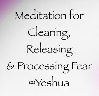 Meditation for Clearing, Releasing & Processing Fear ∞Yeshua, channeled by daniel scranton, channeler