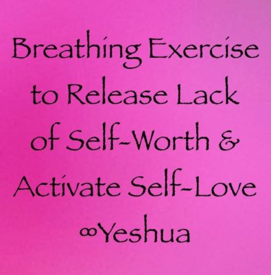 breathing exercise to release lack of self-worth and activate self-love ∞yeshua channeled by daniel scranton