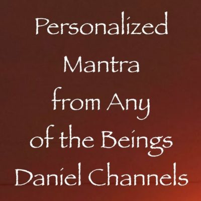 personalized mantra from any of the beings Daniel Channels - channeled by Daniel Scranton channeler of archangel michael