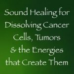 sound healing for dissolving cancer cells & tumors and the energies that create them - channeled by daniel scranton channeler of archangel michael
