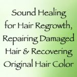 sound healing for hair regrowth, repairing damaged hair & recoloring gray hair - channeled by daniel scranton channeler of archangel michael