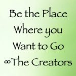 be the place where you want to go - the creators - channeled by daniel scranton
