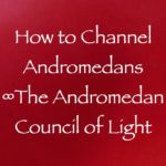 how to channel andromedans - the andromedan council of light channeled by daniel scranton channeler of archangel michael