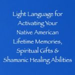 light language for activating your native american lifetime memories, spiritual gifts & shamanic healing abilities, channeled by daniel scranton
