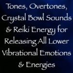 tones, overtones, crystal bowl sounds & reiki energy for releasing all lower vibrational emotions & energies, channeled by daniel scranton