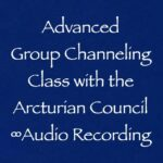 advanced group channeling class - the 9d arcturian council - audio recording, channeled by Daniel Scranton