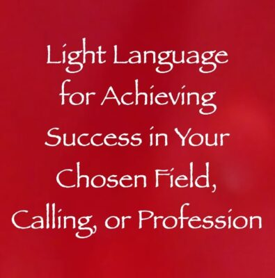 light language for achieving success in your chosen field, calling or profession - channeled by daniel scranton, channeler of arcturian council