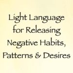 light language for releasing negative habits, patterns & desires - channeled by daniel scranton, channeler of archangel michael