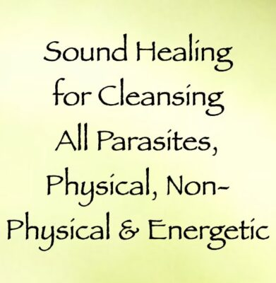 sound healing for cleansing all parasites, physical, non-physical & energetic - channeled by daniel scranton, channeler of archangel michael