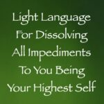 light language for dissolving all impediments to being your highest self - channeled by daniel scranton, channeler of arcturian council