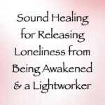 sound healing for releasing loneliness from being awakened & a lightworker - channeled by daniel scranton, channeler of arcturian council