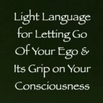 light language for letting go of your ego & its grip on your consciousness - channeled by daniel scranton channeler of arcturian council