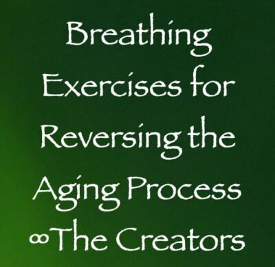 breathing exercises for reversing the aging process - the creators, channeled by Daniel Scranton