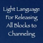 light language for releasing all blocks to channeling - channeled by daniel scranton, channeler of arcturian council