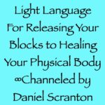 light language for releasing your blocks to healing your physical body - channeled by daniel scranton channeler of the arcturian council