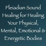 pleiadian sound healing for healing your physical, mental, emotional & enegetic bodies - channeled by daniel scranton channeler of archangel michael